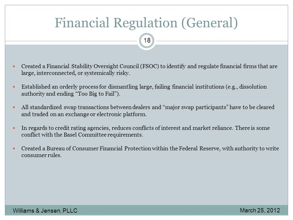 Financial Regulation (General) March 25, 2012 Williams & Jensen, PLLC 18 Created a Financial Stability Oversight Council (FSOC) to identify and regulate financial firms that are large, interconnected, or systemically risky.