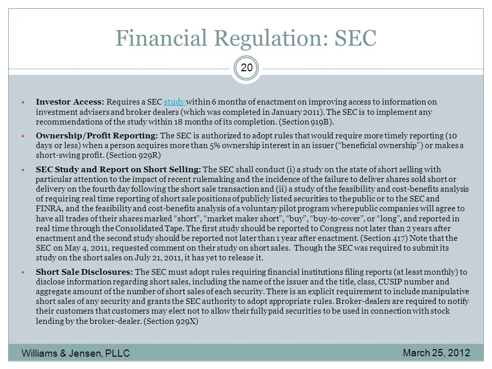 Financial Regulation: SEC March 25, 2012 Williams & Jensen, PLLC 20 Investor Access: Requires a SEC study within 6 months of enactment on improving access to information on investment advisers and broker dealers (which was completed in January 2011).