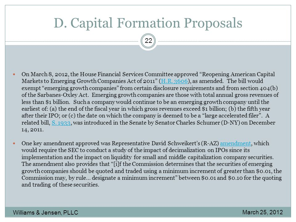 """D. Capital Formation Proposals March 25, 2012 Williams & Jensen, PLLC 22 On March 8, 2012, the House Financial Services Committee approved """"Reopening"""