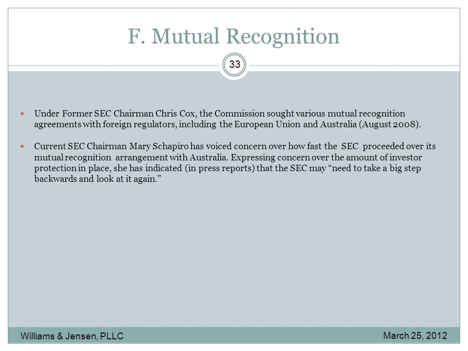 F. Mutual Recognition March 25, 2012 Williams & Jensen, PLLC 33 Under Former SEC Chairman Chris Cox, the Commission sought various mutual recognition