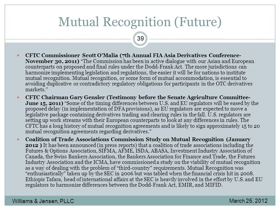 Mutual Recognition (Future) March 25, 2012 Williams & Jensen, PLLC 39 CFTC Commissioner Scott O'Malia (7th Annual FIA Asia Derivatives Conference- November 30, 2011) The Commission has been in active dialogue with our Asian and European counterparts on proposed and final rules under the Dodd-Frank Act.