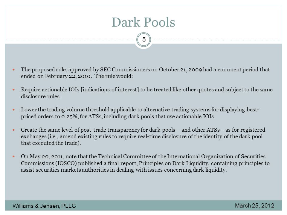 Dark Pools March 25, 2012 Williams & Jensen, PLLC 5 The proposed rule, approved by SEC Commissioners on October 21, 2009 had a comment period that ended on February 22, 2010.