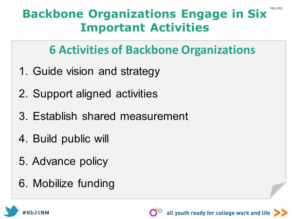 #Rb21NM Backbone Organizations Engage in Six Important Activities 1. Guide vision and strategy 2. Support aligned activities 3. Establish shared measu