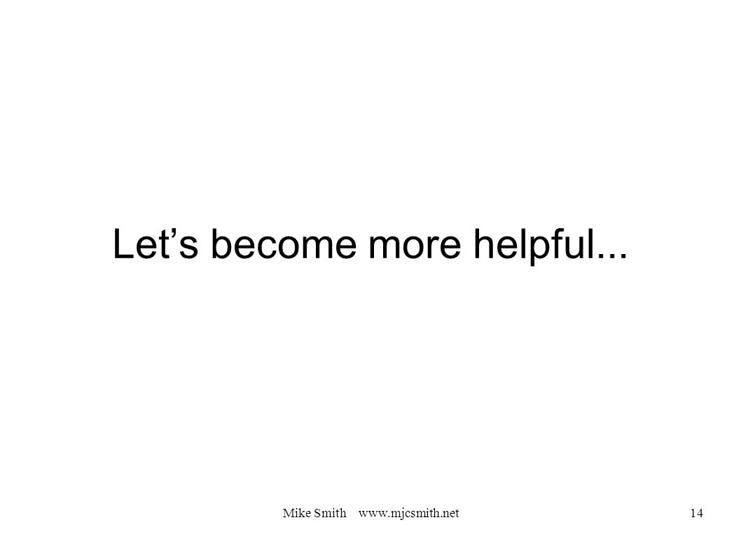 Let's become more helpful... Mike Smith www.mjcsmith.net 14