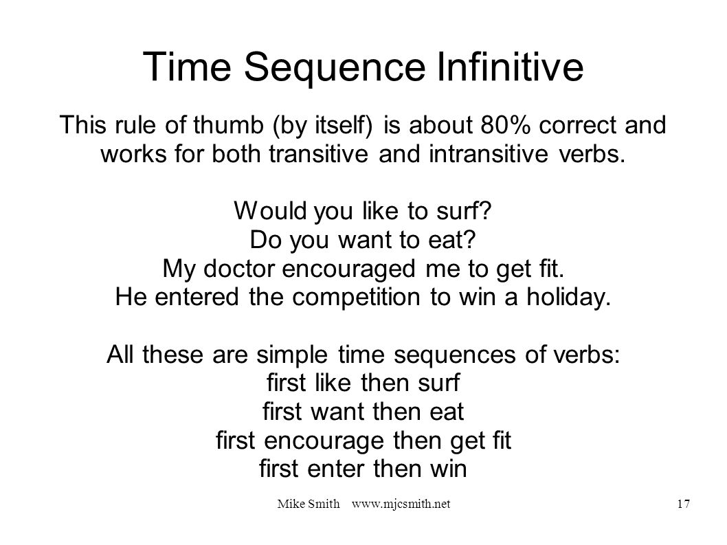 Mike Smith www.mjcsmith.net 17 Time Sequence Infinitive This rule of thumb (by itself) is about 80% correct and works for both transitive and intransitive verbs.