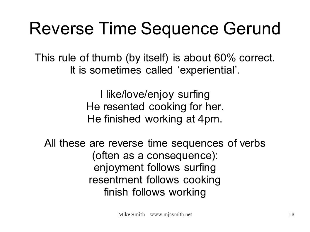 Mike Smith www.mjcsmith.net 18 Reverse Time Sequence Gerund This rule of thumb (by itself) is about 60% correct.