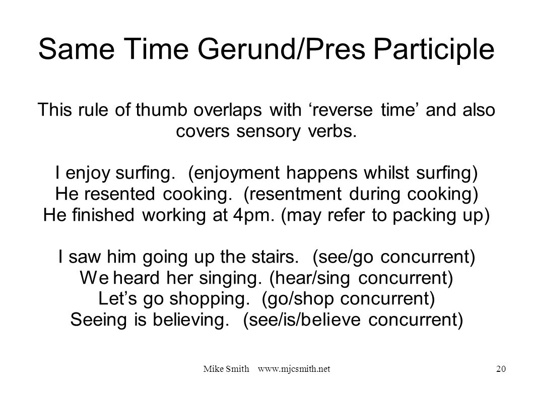 Mike Smith www.mjcsmith.net 20 Same Time Gerund/Pres Participle This rule of thumb overlaps with 'reverse time' and also covers sensory verbs.