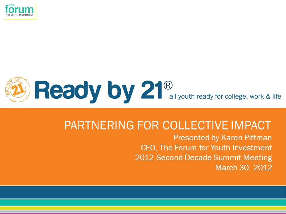 ® PARTNERING FOR COLLECTIVE IMPACT Presented by Karen Pittman CEO, The Forum for Youth Investment 2012 Second Decade Summit Meeting March 30, 2012