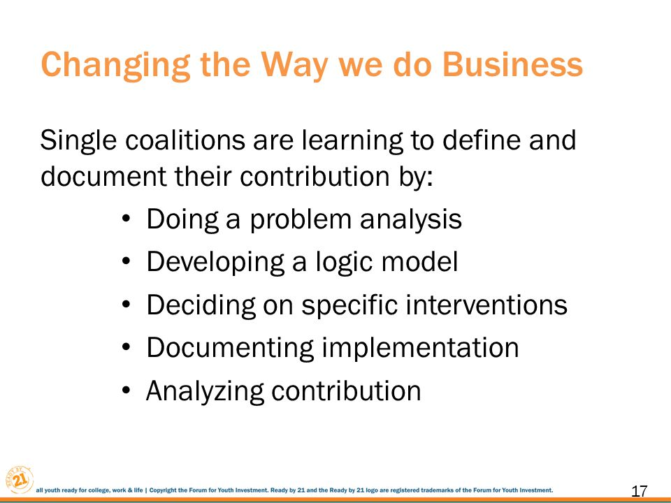 Changing the Way we do Business Single coalitions are learning to define and document their contribution by: Doing a problem analysis Developing a logic model Deciding on specific interventions Documenting implementation Analyzing contribution 17