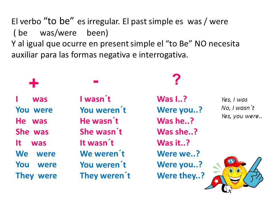 """El verbo """"to be"""" es irregular. El past simple es was / were ( be was/were been) Y al igual que ocurre en present simple el """"to Be"""" NO necesita auxilia"""