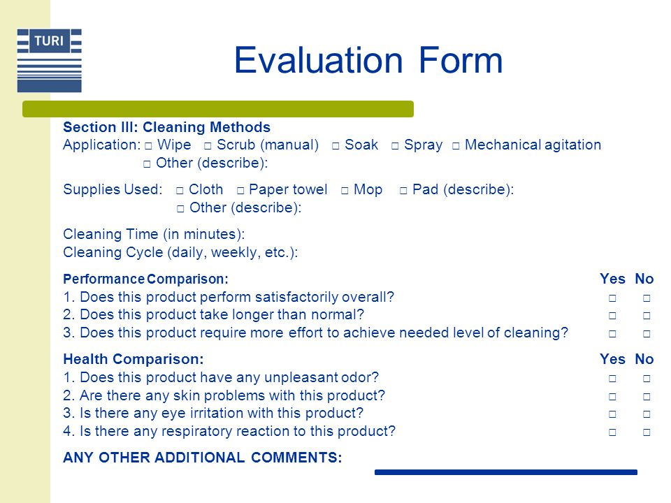 Evaluation Form For Janitorial Cleaning User Name: Location Used: Square footage cleaned: Name of Product: Product Manufacturer: Section I: Surfaces Cleaned □ Appliances □ Carpets □ Countertops □ Ovens □ Furniture such as desks and chairs (specify type, if possible): □ Fixtures (faucets, etc.) □ Hardwood floors □ Laundry □ Marble or ceramic □ Tiles of any other kind □ Mirrors and glass □ Toilet, sink or tub (porcelain/fiberglass) □ Windows □ Other (describe): Section II: Soils Removed □ Dirt □ Dust □ Food □ Fingerprints □ Grease/grime □ Personal care products such as hair spray, etc.