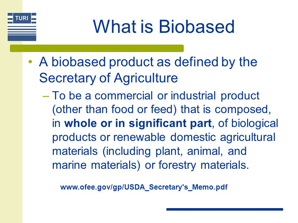 What is Biobased A biobased product as defined by the Secretary of Agriculture –To be a commercial or industrial product (other than food or feed) that is composed, in whole or in significant part, of biological products or renewable domestic agricultural materials (including plant, animal, and marine materials) or forestry materials.