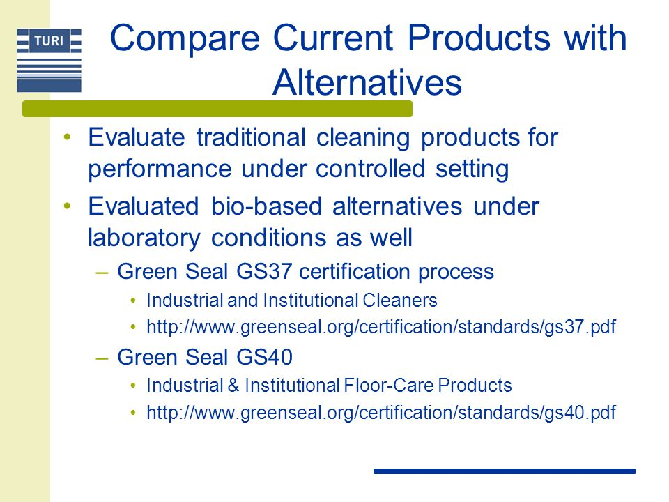 Compare Current Products with Alternatives Evaluate traditional cleaning products for performance under controlled setting Evaluated bio-based alternatives under laboratory conditions as well –Green Seal GS37 certification process Industrial and Institutional Cleaners http://www.greenseal.org/certification/standards/gs37.pdf –Green Seal GS40 Industrial & Institutional Floor-Care Products http://www.greenseal.org/certification/standards/gs40.pdf