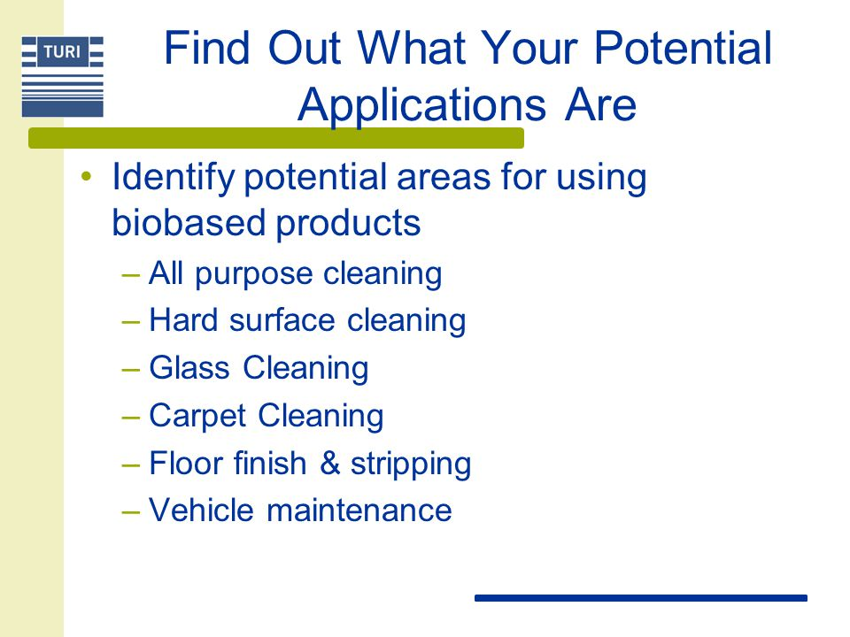 Find Out What Your Potential Applications Are Identify potential areas for using biobased products –All purpose cleaning –Hard surface cleaning –Glass Cleaning –Carpet Cleaning –Floor finish & stripping –Vehicle maintenance