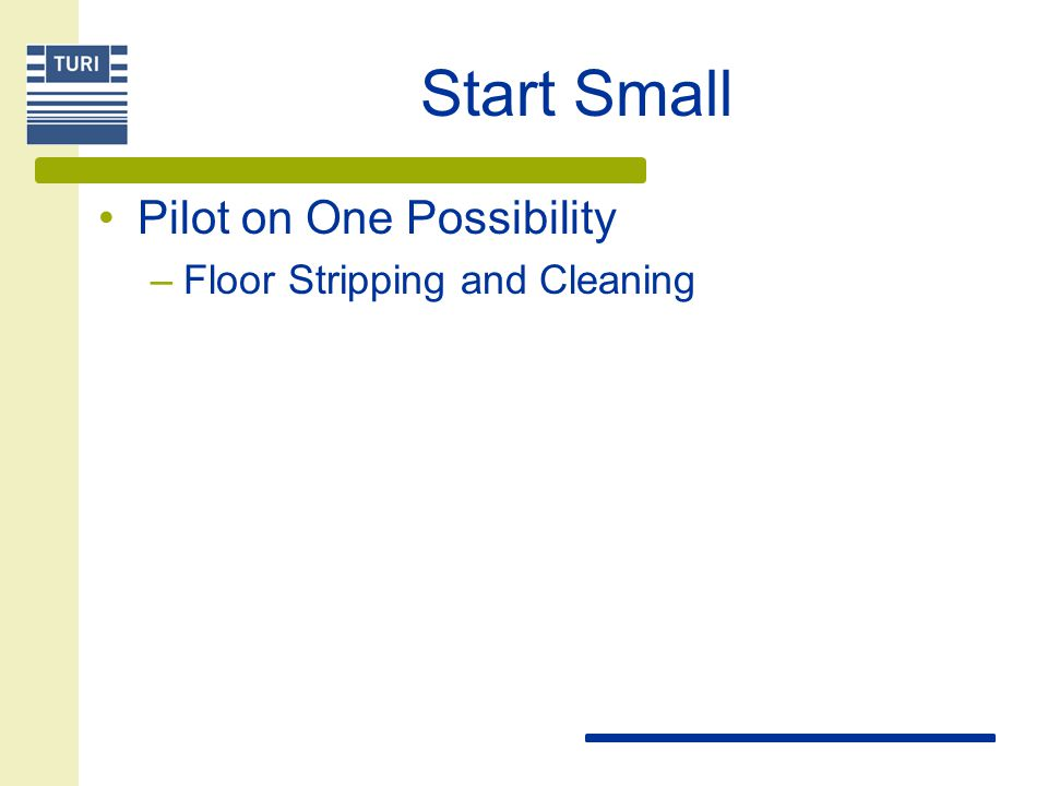 Start Small Pilot on One Possibility –Floor Stripping and Cleaning