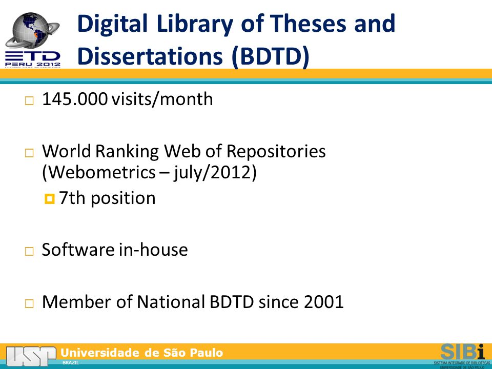 Universidade de São Paulo BRAZIL Digital Library of Theses and Dissertations (BDTD)  145.000 visits/month  World Ranking Web of Repositories (Webometrics – july/2012)  7th position  Software in-house  Member of National BDTD since 2001