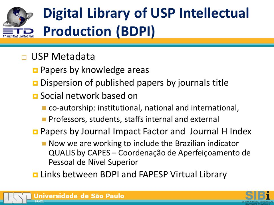 Universidade de São Paulo BRAZIL Digital Library of USP Intellectual Production (BDPI)  USP Metadata  Papers by knowledge areas  Dispersion of published papers by journals title  Social network based on co-autorship: institutional, national and international, Professors, students, staffs internal and external  Papers by Journal Impact Factor and Journal H Index Now we are working to include the Brazilian indicator QUALIS by CAPES – Coordenação de Aperfeiçoamento de Pessoal de Nível Superior  Links between BDPI and FAPESP Virtual Library