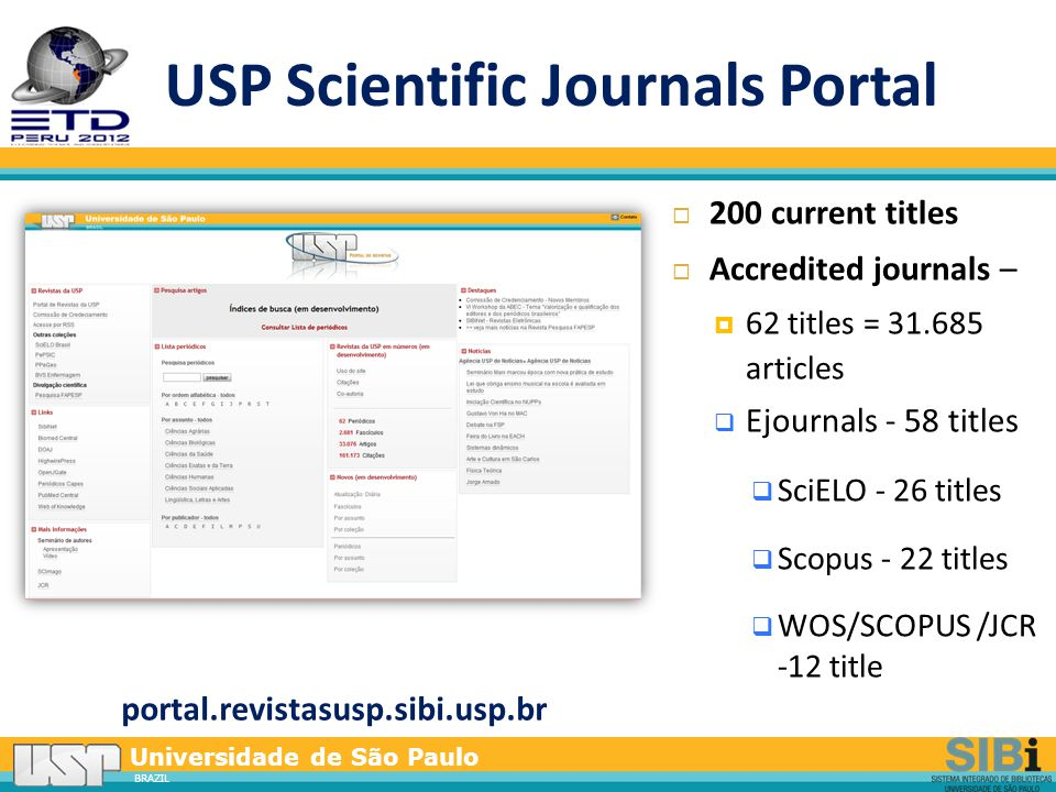 Universidade de São Paulo BRAZIL USP Scientific Journals Portal portal.revistasusp.sibi.usp.br  200 current titles  Accredited journals –  62 titles = 31.685 articles  Ejournals - 58 titles  SciELO - 26 titles  Scopus - 22 titles  WOS/SCOPUS /JCR -12 title