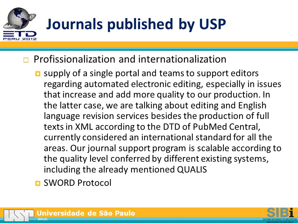 Universidade de São Paulo BRAZIL Journals published by USP  Profissionalization and internationalization  supply of a single portal and teams to support editors regarding automated electronic editing, especially in issues that increase and add more quality to our production.