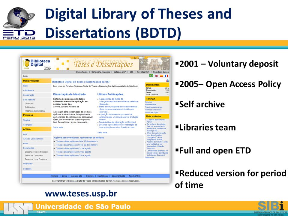 Universidade de São Paulo BRAZIL Digital Library of Theses and Dissertations (BDTD) www.teses.usp.br  2001 – Voluntary deposit  2005– Open Access Policy  Self archive  Libraries team  Full and open ETD  Reduced version for period of time