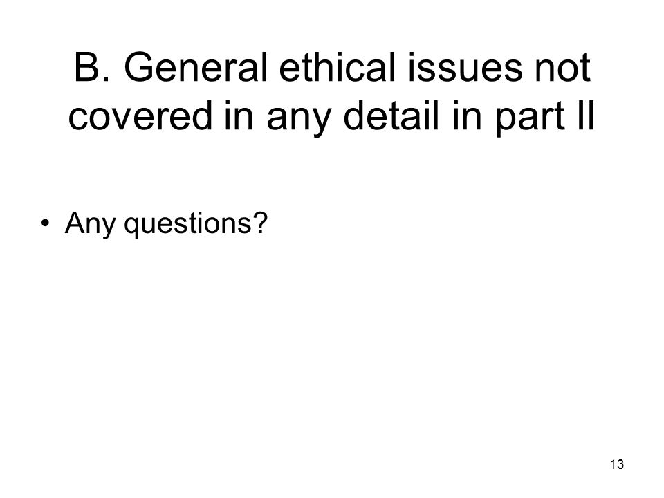 13 B. General ethical issues not covered in any detail in part II Any questions?