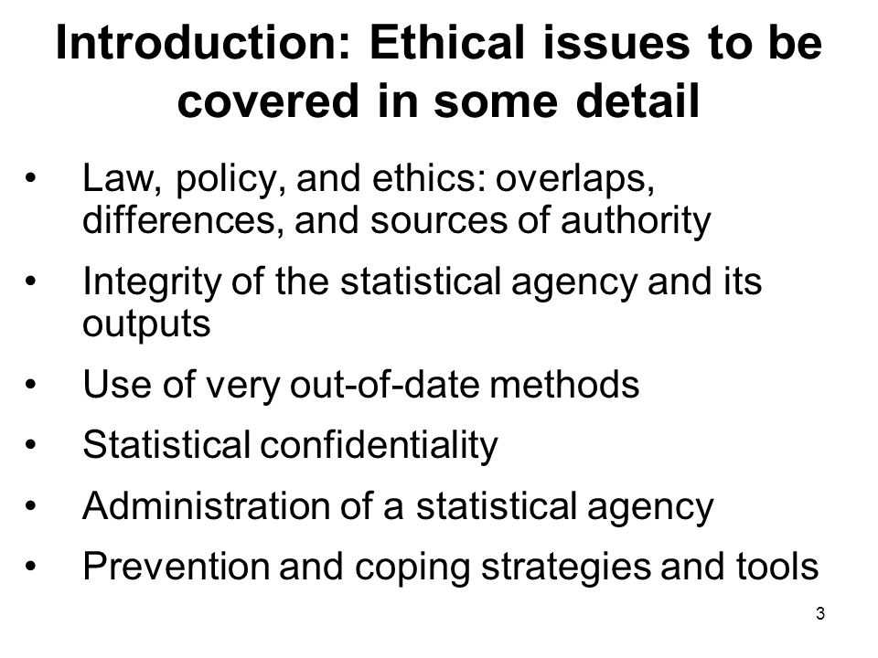 3 Introduction: Ethical issues to be covered in some detail Law, policy, and ethics: overlaps, differences, and sources of authority Integrity of the statistical agency and its outputs Use of very out-of-date methods Statistical confidentiality Administration of a statistical agency Prevention and coping strategies and tools