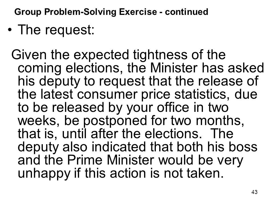 43 Group Problem-Solving Exercise - continued The request: Given the expected tightness of the coming elections, the Minister has asked his deputy to request that the release of the latest consumer price statistics, due to be released by your office in two weeks, be postponed for two months, that is, until after the elections.