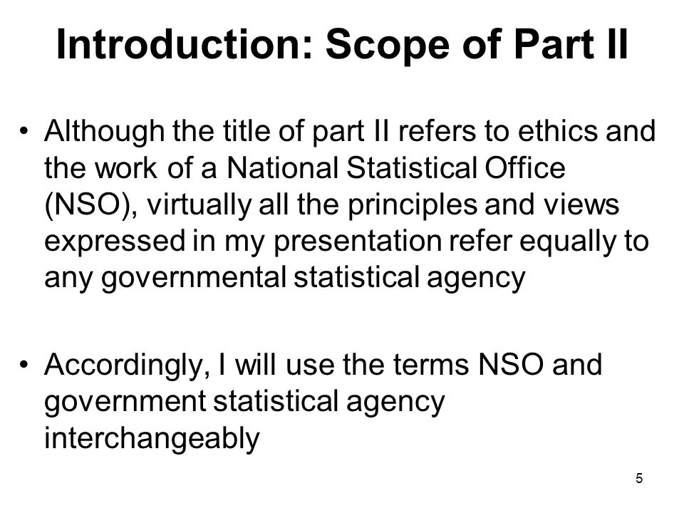 5 Introduction: Scope of Part II Although the title of part II refers to ethics and the work of a National Statistical Office (NSO), virtually all the principles and views expressed in my presentation refer equally to any governmental statistical agency Accordingly, I will use the terms NSO and government statistical agency interchangeably
