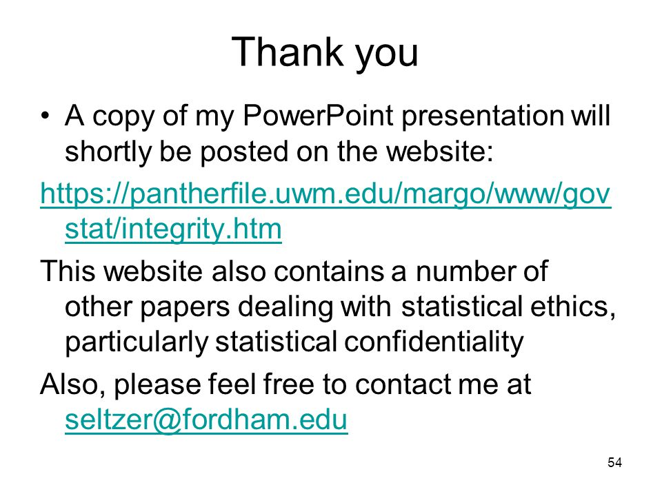 54 Thank you A copy of my PowerPoint presentation will shortly be posted on the website: https://pantherfile.uwm.edu/margo/www/gov stat/integrity.htm This website also contains a number of other papers dealing with statistical ethics, particularly statistical confidentiality Also, please feel free to contact me at seltzer@fordham.edu seltzer@fordham.edu