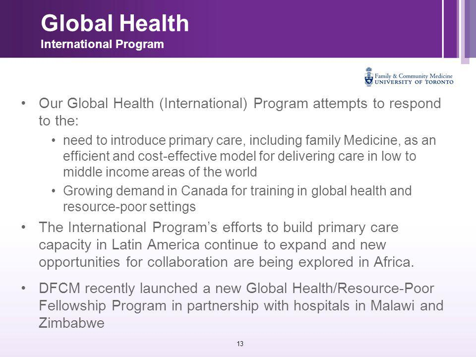 13 Global Health International Program Our Global Health (International) Program attempts to respond to the: need to introduce primary care, including family Medicine, as an efficient and cost-effective model for delivering care in low to middle income areas of the world Growing demand in Canada for training in global health and resource-poor settings The International Program's efforts to build primary care capacity in Latin America continue to expand and new opportunities for collaboration are being explored in Africa.