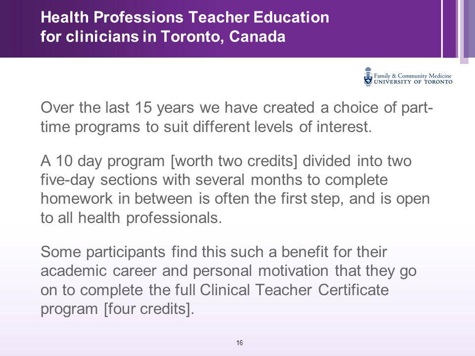 16 Health Professions Teacher Education for clinicians in Toronto, Canada Over the last 15 years we have created a choice of part- time programs to suit different levels of interest.