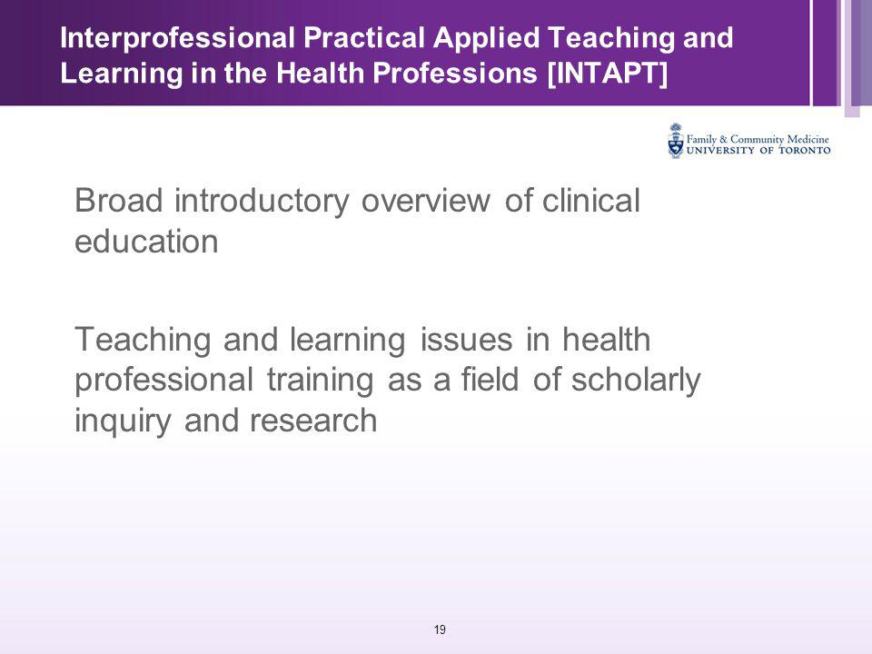 19 Interprofessional Practical Applied Teaching and Learning in the Health Professions [INTAPT] Broad introductory overview of clinical education Teaching and learning issues in health professional training as a field of scholarly inquiry and research