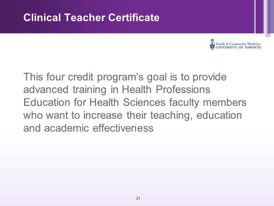 21 Clinical Teacher Certificate This four credit program s goal is to provide advanced training in Health Professions Education for Health Sciences faculty members who want to increase their teaching, education and academic effectiveness