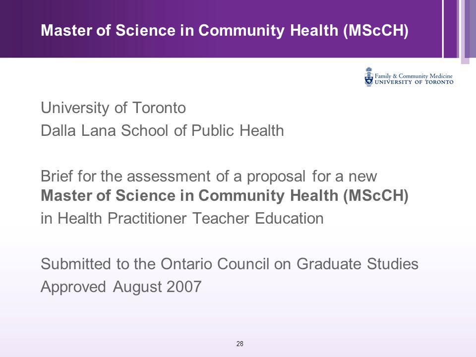 28 Master of Science in Community Health (MScCH) University of Toronto Dalla Lana School of Public Health Brief for the assessment of a proposal for a new Master of Science in Community Health (MScCH) in Health Practitioner Teacher Education Submitted to the Ontario Council on Graduate Studies Approved August 2007
