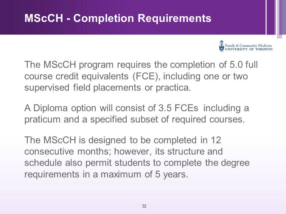 32 MScCH - Completion Requirements The MScCH program requires the completion of 5.0 full course credit equivalents (FCE), including one or two supervised field placements or practica.