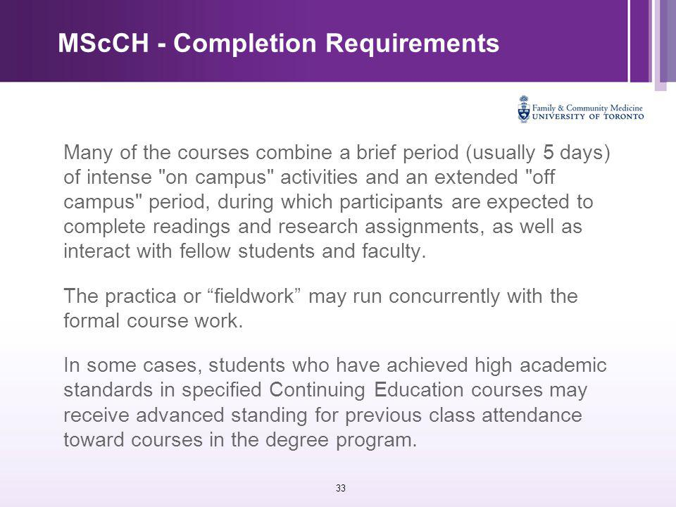 33 MScCH - Completion Requirements Many of the courses combine a brief period (usually 5 days) of intense on campus activities and an extended off campus period, during which participants are expected to complete readings and research assignments, as well as interact with fellow students and faculty.