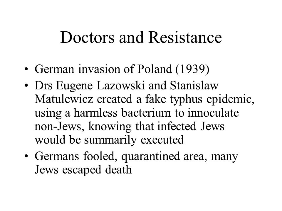 Doctors and Resistance German invasion of Poland (1939) Drs Eugene Lazowski and Stanislaw Matulewicz created a fake typhus epidemic, using a harmless