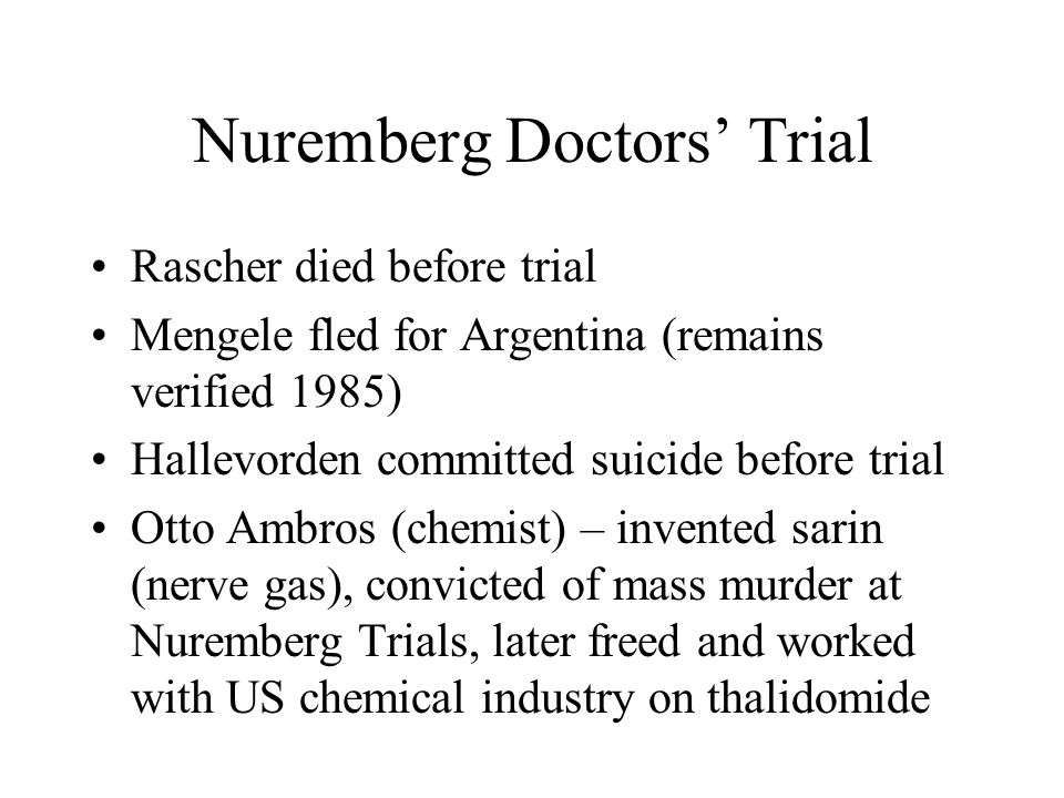 Nuremberg Doctors' Trial Rascher died before trial Mengele fled for Argentina (remains verified 1985) Hallevorden committed suicide before trial Otto