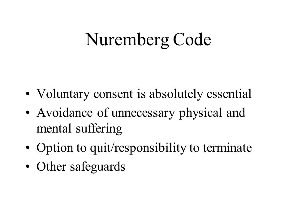 Nuremberg Code Voluntary consent is absolutely essential Avoidance of unnecessary physical and mental suffering Option to quit/responsibility to termi