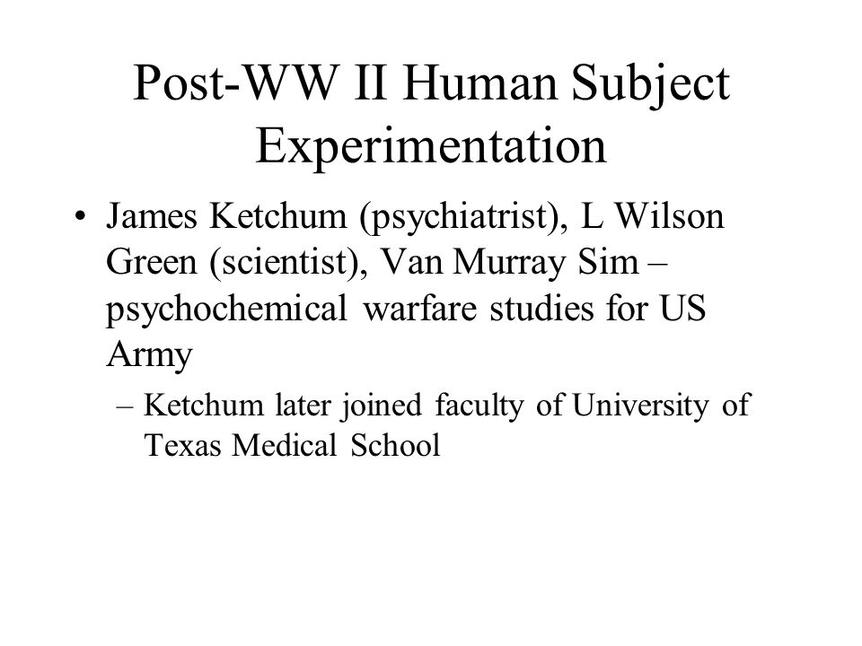 Post-WW II Human Subject Experimentation James Ketchum (psychiatrist), L Wilson Green (scientist), Van Murray Sim – psychochemical warfare studies for