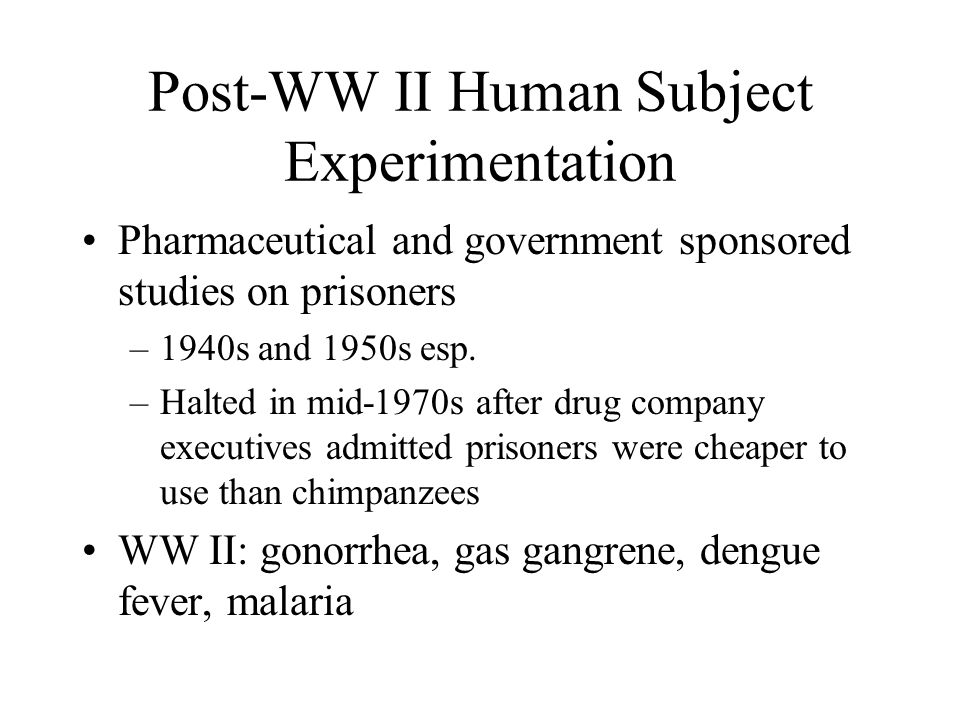Post-WW II Human Subject Experimentation Pharmaceutical and government sponsored studies on prisoners –1940s and 1950s esp. –Halted in mid-1970s after