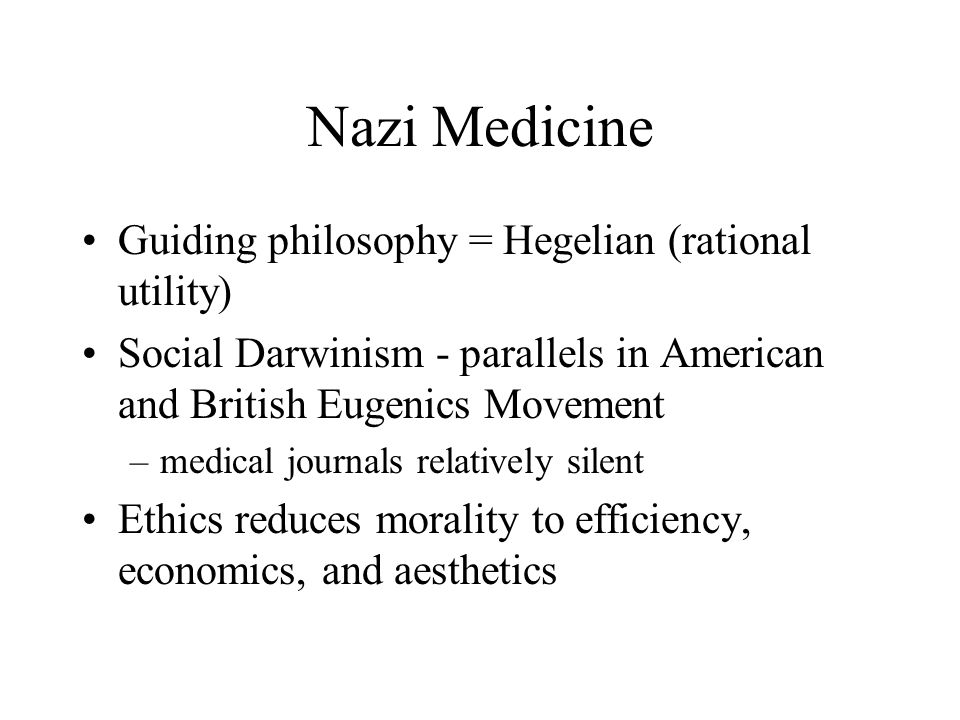 Nazi Medicine Guiding philosophy = Hegelian (rational utility) Social Darwinism - parallels in American and British Eugenics Movement –medical journal