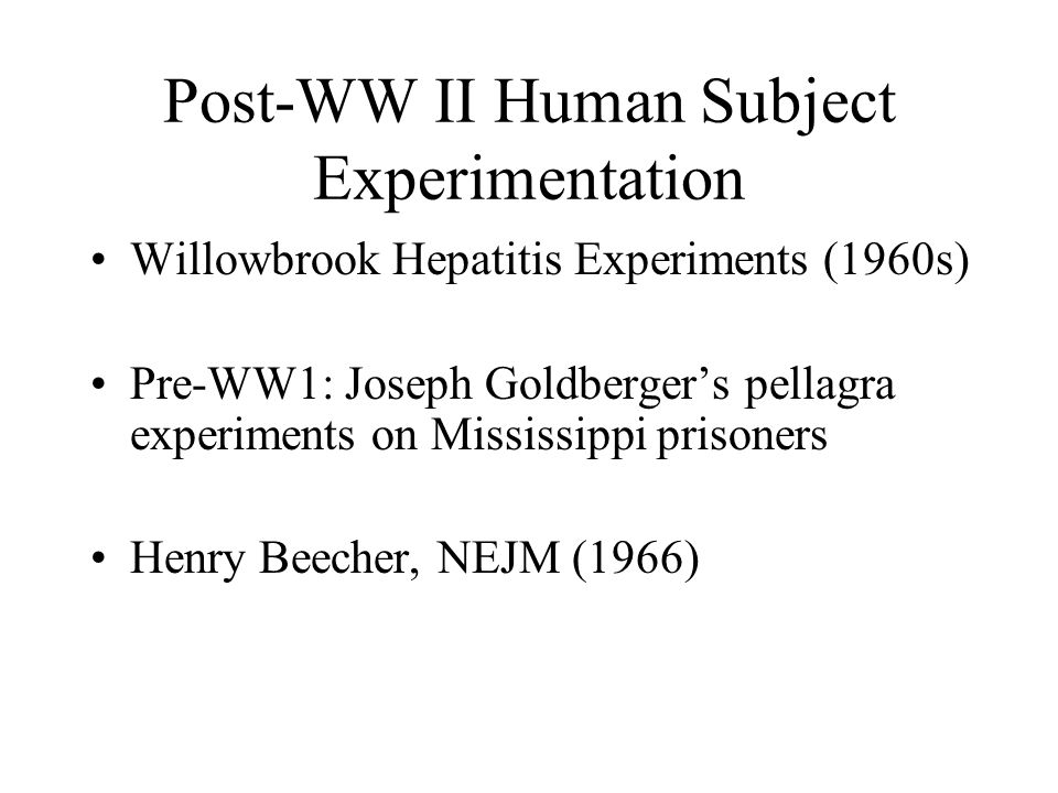 Post-WW II Human Subject Experimentation Willowbrook Hepatitis Experiments (1960s) Pre-WW1: Joseph Goldberger's pellagra experiments on Mississippi pr