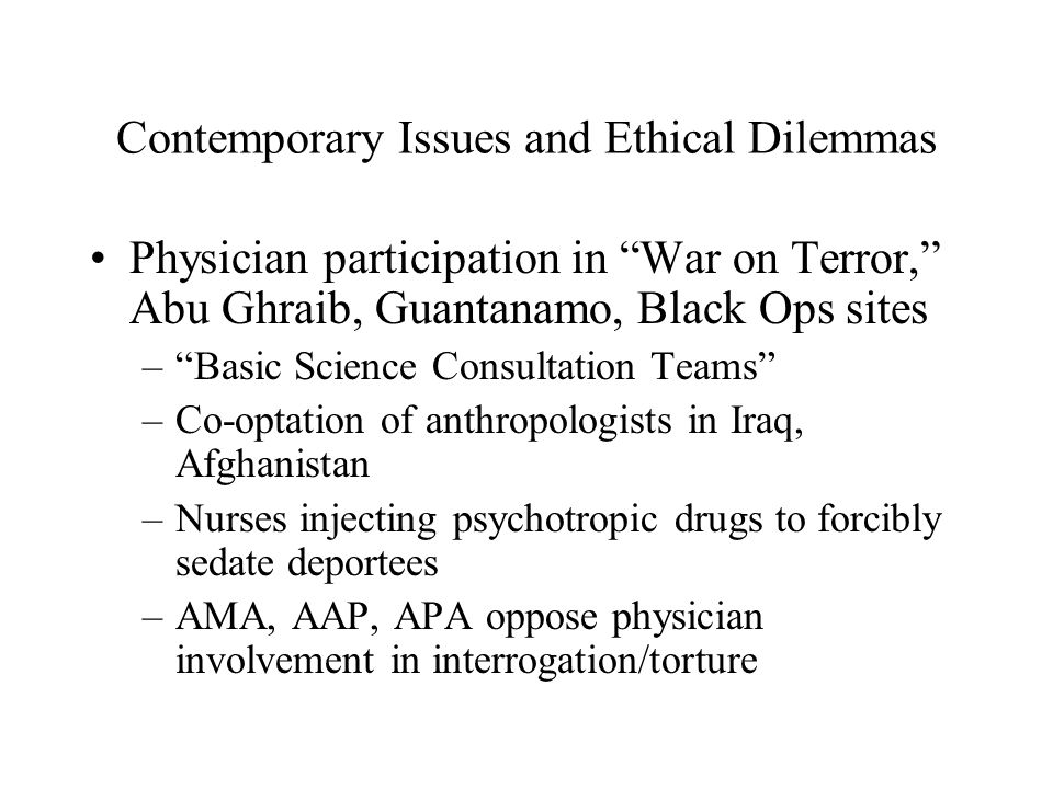 "Contemporary Issues and Ethical Dilemmas Physician participation in ""War on Terror,"" Abu Ghraib, Guantanamo, Black Ops sites –""Basic Science Consultat"