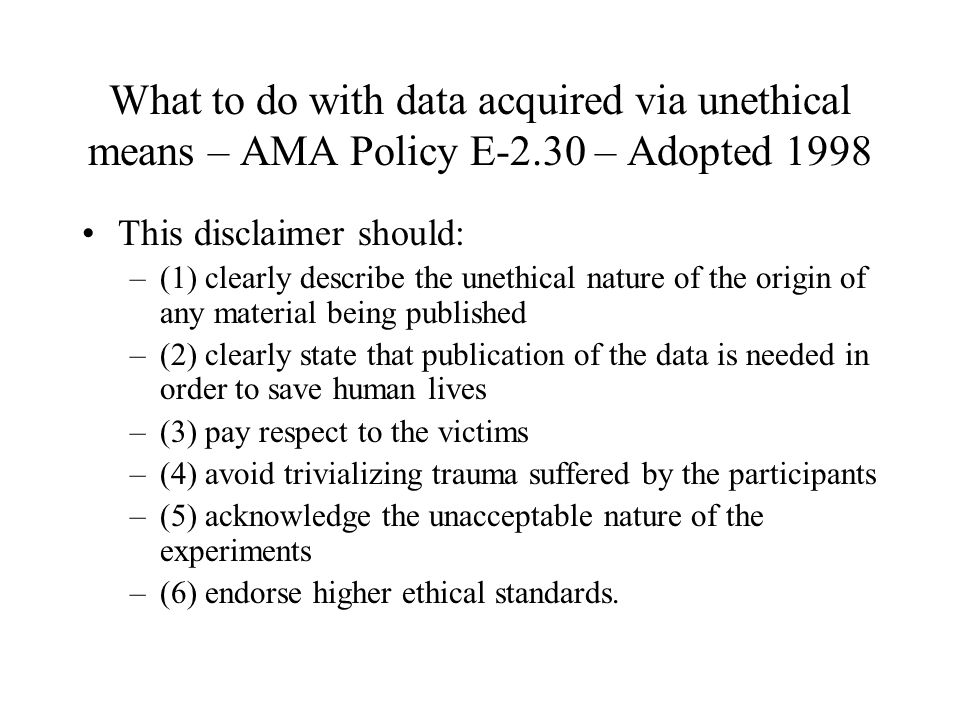 What to do with data acquired via unethical means – AMA Policy E-2.30 – Adopted 1998 This disclaimer should: –(1) clearly describe the unethical natur