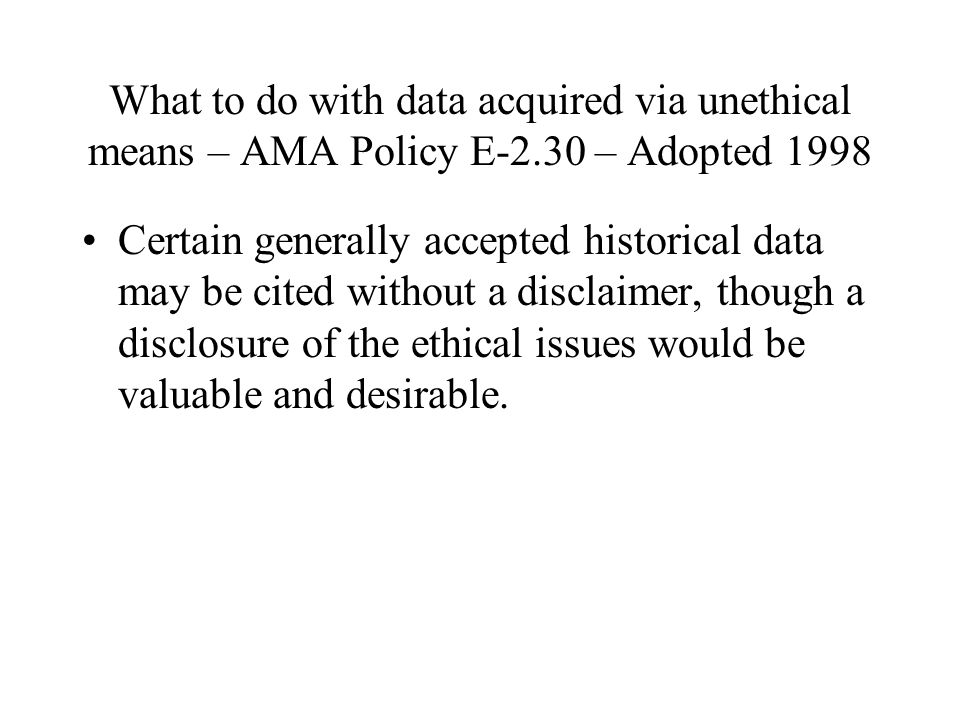What to do with data acquired via unethical means – AMA Policy E-2.30 – Adopted 1998 Certain generally accepted historical data may be cited without a