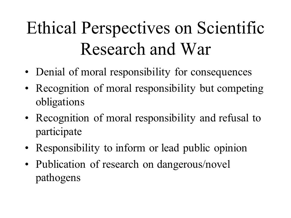 Ethical Perspectives on Scientific Research and War Denial of moral responsibility for consequences Recognition of moral responsibility but competing