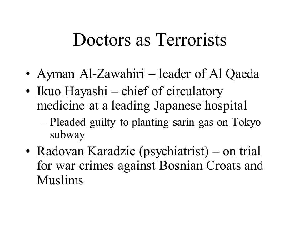 Doctors as Terrorists Ayman Al-Zawahiri – leader of Al Qaeda Ikuo Hayashi – chief of circulatory medicine at a leading Japanese hospital –Pleaded guil