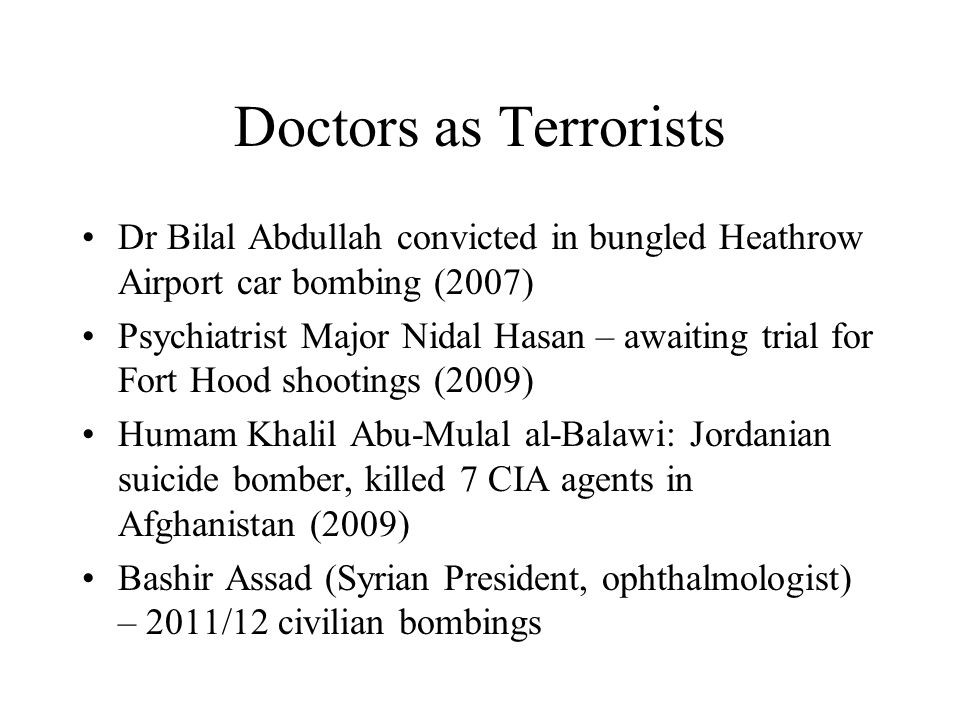 Doctors as Terrorists Dr Bilal Abdullah convicted in bungled Heathrow Airport car bombing (2007) Psychiatrist Major Nidal Hasan – awaiting trial for F