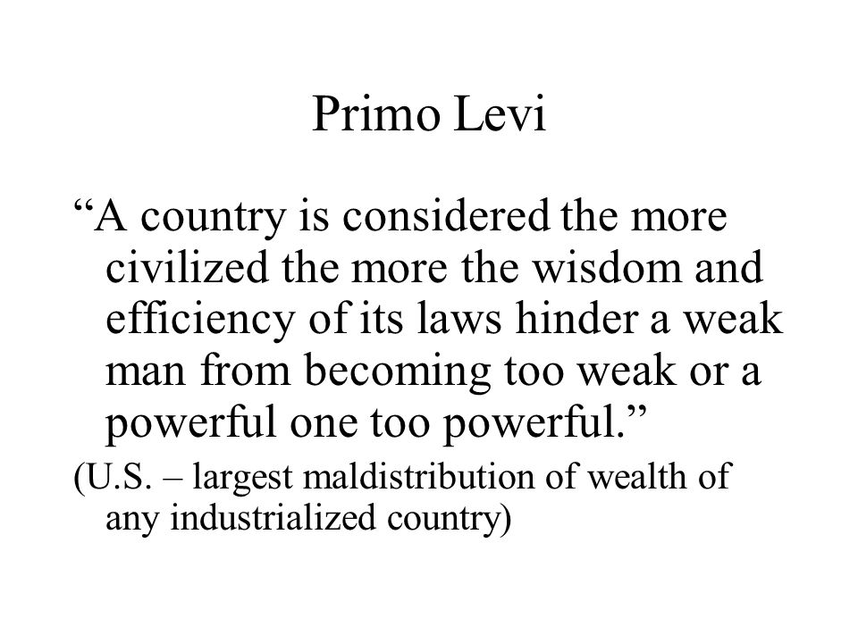 "Primo Levi ""A country is considered the more civilized the more the wisdom and efficiency of its laws hinder a weak man from becoming too weak or a po"
